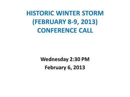 HISTORIC WINTER STORM (FEBRUARY 8-9, 2013) CONFERENCE CALL Wednesday 2:30 PM February 6, 2013.