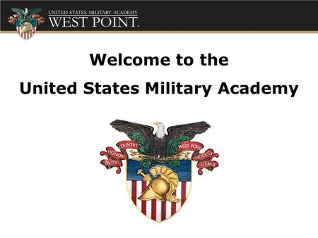 Welcome to the United States Military Academy. To educate, train, and inspire the Corps of Cadets so that each graduate is a commissioned leader of.
