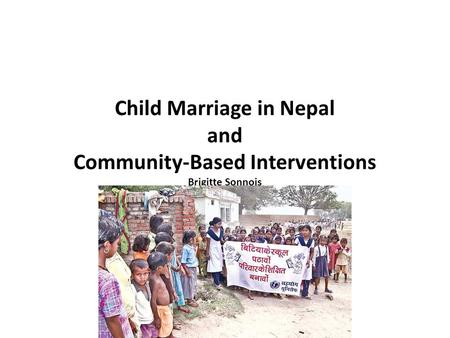 Child Marriage in Nepal and Community-Based Interventions Brigitte Sonnois.
