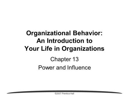 ©2007 Prentice Hall Organizational Behavior: An Introduction to Your Life in Organizations Chapter 13 Power and Influence.