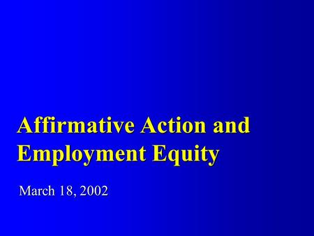 Affirmative Action and Employment Equity March 18, 2002.