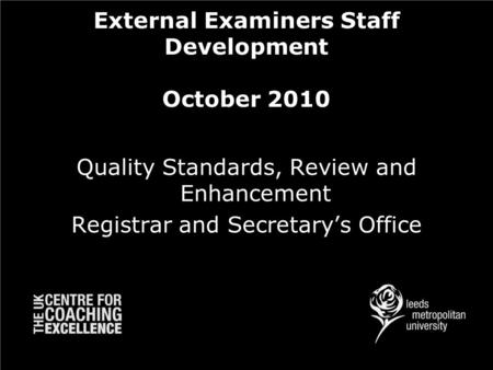 External Examiners Staff Development October 2010 Quality Standards, Review and Enhancement Registrar and Secretary's Office.