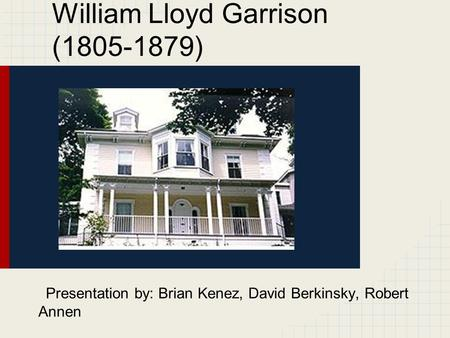William Lloyd Garrison (1805-1879) Presentation by: Brian Kenez, David Berkinsky, Robert Annen.