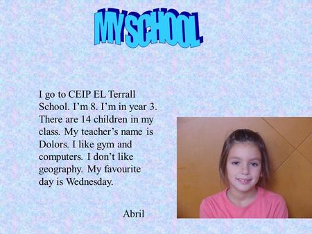 I go to CEIP EL Terrall School. I'm 8. I'm in year 3. There are 14 children in my class. My teacher's name is Dolors. I like gym and computers. I don't.