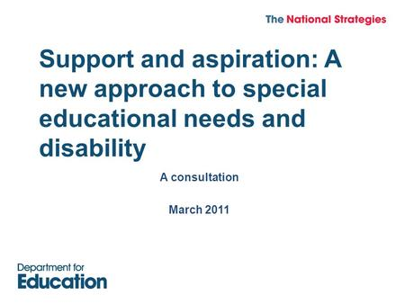 Support and aspiration: A new approach to special educational needs and disability A consultation March 2011.