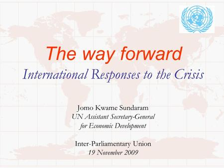 The way forward International Responses to the Crisis Jomo Kwame Sundaram UN Assistant Secretary-General for Economic Development Inter-Parliamentary Union.