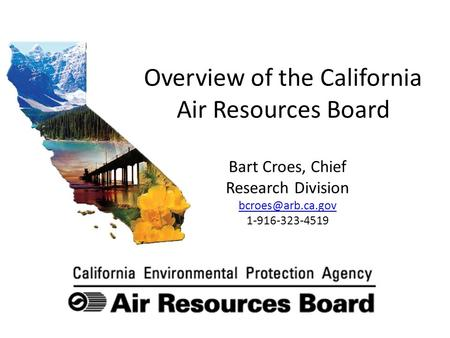 Overview of the California Air Resources Board Bart Croes, Chief Research Division 1-916-323-4519.