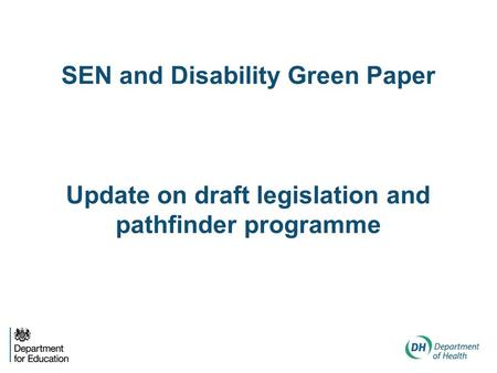SEN and Disability Green Paper Update on draft legislation and pathfinder programme.