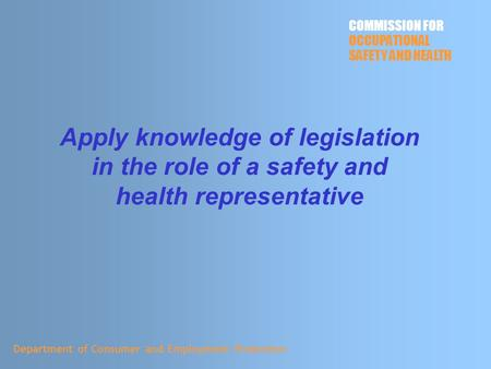 Apply knowledge of legislation in the role of a safety and health representative Department of Consumer and Employment Protection COMMISSION FOR OCCUPATIONAL.