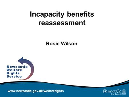 Www.newcastle.gov.uk/welfarerights Incapacity benefits reassessment Rosie Wilson.