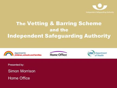 The Vetting & Barring Scheme and the Independent Safeguarding Authority Presented by: Simon Morrison Home Office.
