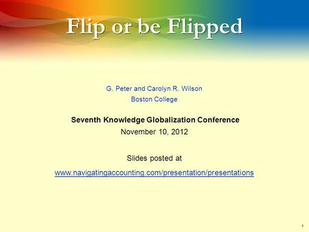 1 Flip or be Flipped G. Peter and Carolyn R. Wilson Boston College Seventh Knowledge Globalization Conference November 10, 2012 Slides posted at www.navigatingaccounting.com/presentation/presentations.