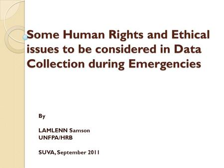 Some Human Rights and Ethical issues to be considered in Data Collection during Emergencies By LAMLENN Samson UNFPA/HRB SUVA, September 2011.