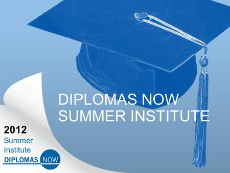 2012 Summer Institute DIPLOMAS NOW SUMMER INSTITUTE.