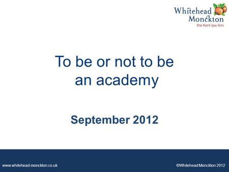 Www.whitehead-monckton.co.uk ©Whitehead Monckton 2012 To be or not to be an academy September 2012.