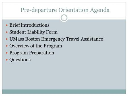 Pre-departure Orientation Agenda Brief introductions Student Liability Form UMass Boston Emergency Travel Assistance Overview of the Program Program Preparation.