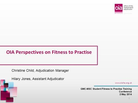 OIA Perspectives on Fitness to Practise GMC-MSC Student Fitness to Practise Training Conference 2 May 2014 www.oiahe.org.uk 1 Christine Child, Adjudication.