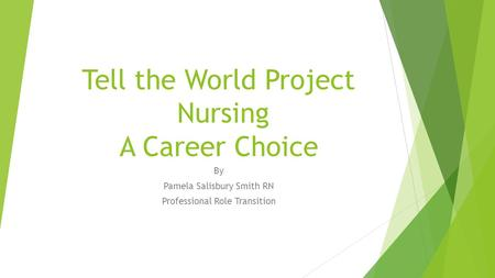 Tell the World Project Nursing A Career Choice By Pamela Salisbury Smith RN Professional Role Transition.
