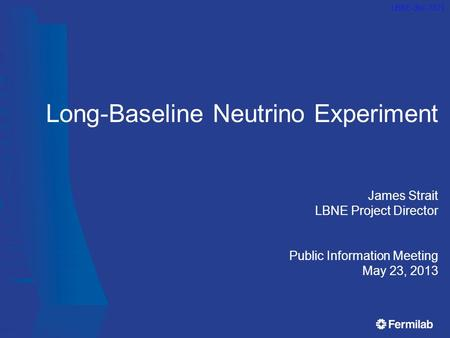 Long-Baseline Neutrino Experiment James Strait LBNE Project Director Public Information Meeting May 23, 2013 LBNE-doc-7321.