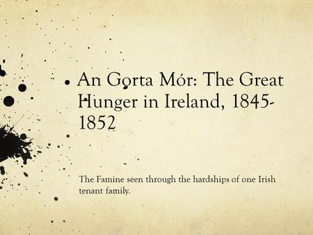 An Gorta Mór: The Great Hunger in Ireland, 1845- 1852 The Famine seen through the hardships of one Irish tenant family.