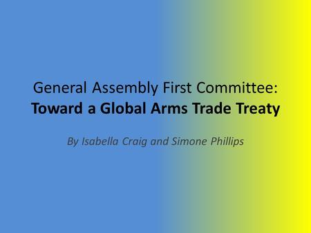 General Assembly First Committee: Toward a Global Arms Trade Treaty By Isabella Craig and Simone Phillips.