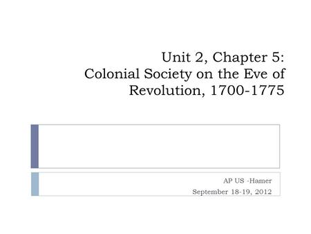 Unit 2, Chapter 5: Colonial Society on the Eve of Revolution, 1700-1775 AP US -Hamer September 18-19, 2012.