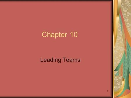 1 Chapter 10 Leading Teams. 2 Chapter Objectives Turn a group of individuals into a collaborative team that achieves high performance through shared mission.