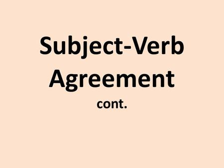 Subject-Verb Agreement cont.. I can identify the subject of a sentence. I can use the correct verb based on the subject of the sentence.