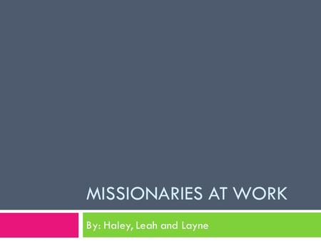MISSIONARIES AT WORK By: Haley, Leah and Layne FAST FUN FACTS Missionaries at work Enjoy By Haley Whitt.