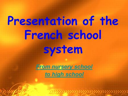 Presentation of the French school system From nursery school to high school.