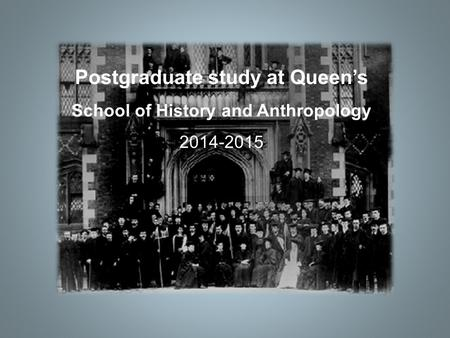 Postgraduate study at Queen's School of History and Anthropology 2014-2015.