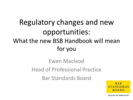 Regulatory changes and new opportunities: What the new BSB Handbook will mean for you Ewen Macleod Head of Professional Practice Bar Standards Board.