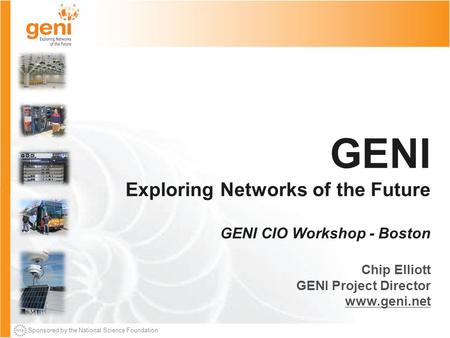 Sponsored by the National Science Foundation GENI Exploring Networks of the Future GENI CIO Workshop - Boston Chip Elliott GENI Project Director www.geni.net.