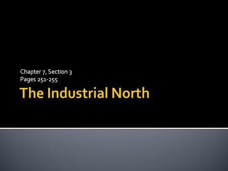 Chapter 7, Section 3 Pages 251-255 The Industrial North.