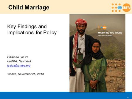 0 Child Marriage Key Findings and Implications for Policy Edilberto Loaiza UNFPA, New York Vienna, November 25, 2013.