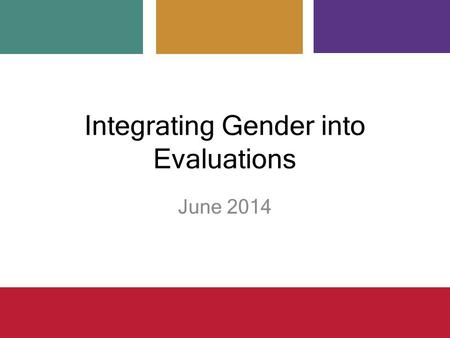 Integrating Gender into Evaluations June 2014. Overview Defining concepts Addressing gender considerations in evaluations – Why, when, how – Common challenges.