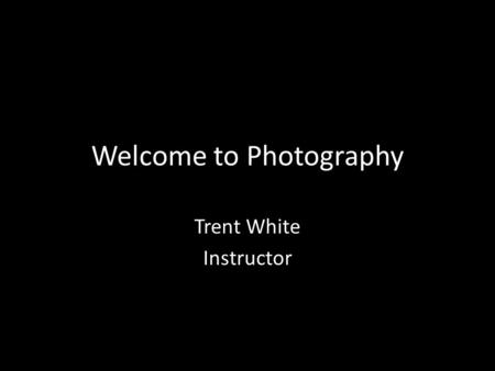 Welcome to Photography Trent White Instructor. Class Information Once a month – Check Website calendar This is a Hybrid Class Mostly Online Must meet.