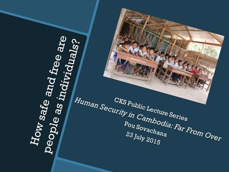 How safe and free are people as individuals? Seminar on CKS Public Lecture Series Human Security in Cambodia: Far From Over Pou Sovachana 23 July 2015.