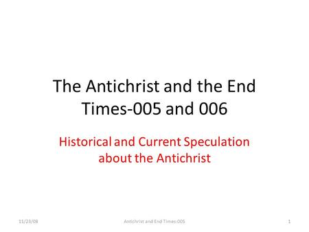 The Antichrist and the End Times-005 and 006 Historical and Current Speculation about the Antichrist <strong>11</strong>/23/081Antichrist and End Times-005.