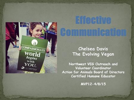 Effective Communication Chelsea Davis The Evolving Vegan Northwest VEG Outreach and Volunteer Coordinator Action for Animals Board of Directors Certified.