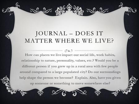 JOURNAL – DOES IT MATTER WHERE WE LIVE? How can places we live impact our social life, work habits, relationship to nature, personality, values, etc.?