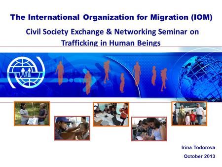 Civil Society Exchange & Networking Seminar on Trafficking in Human Beings The International Organization for Migration (IOM) Irina Todorova October 2013.