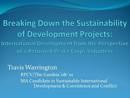 Travis Warrington RPCV/The Gambia '08-'10 MA Candidate in Sustainable International Development & Coexistence and Conflict.