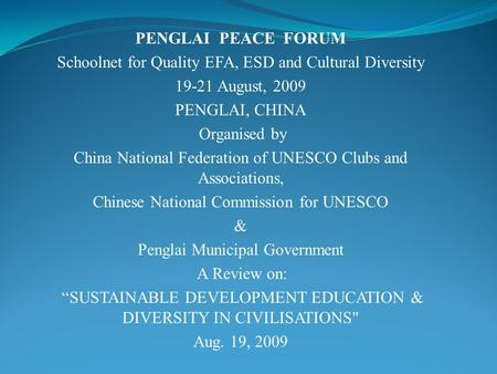 PENGLAI PEACE FORUM Schoolnet for Quality EFA, ESD and Cultural Diversity 19-21 August, 2009 PENGLAI, CHINA Organised by China National Federation of UNESCO.