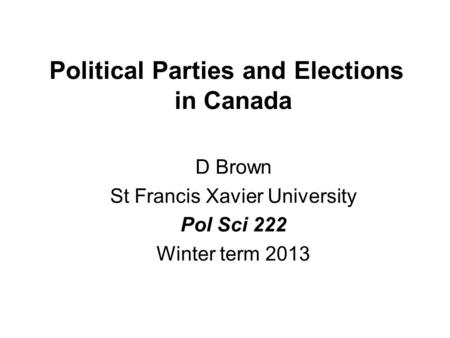 Political Parties and Elections in Canada D Brown St Francis Xavier University Pol Sci 222 Winter term 2013.