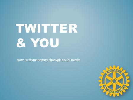 TWITTER & YOU How to share Rotary through social media.