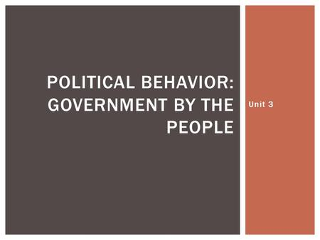 Unit 3 POLITICAL BEHAVIOR: GOVERNMENT BY THE PEOPLE.