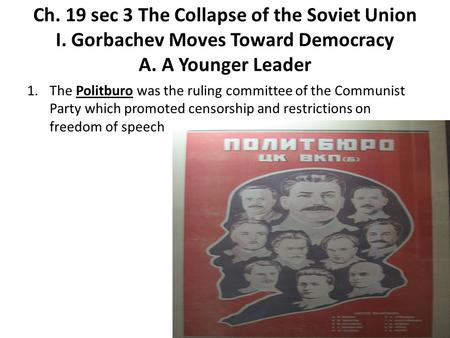 Ch. 19 sec 3 The Collapse of the Soviet Union I. Gorbachev Moves Toward Democracy A. A Younger Leader 1.The Politburo was the ruling committee of the Communist.