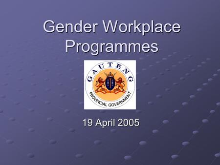 Gender Workplace Programmes 19 April 2005. Legislative Framework SA Constitution, 1996; Public Service Act, 1994; Public Service Regulations; Public Service.