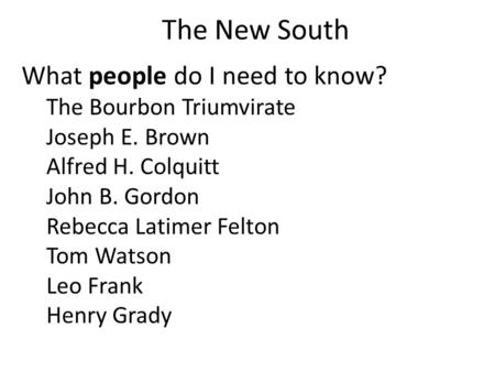 The New South What people do I need to know? The Bourbon Triumvirate Joseph E. Brown Alfred H. Colquitt John B. Gordon Rebecca Latimer Felton Tom Watson.
